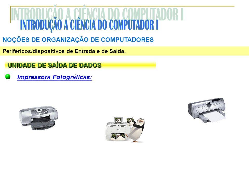 NOÇÕES DE ORGANIZAÇÃO DE COMPUTADORES Periféricos/dispositivos de Entrada e de Saída. UNIDADE DE SAÍDA DE DADOS Impressora Fotográficas: