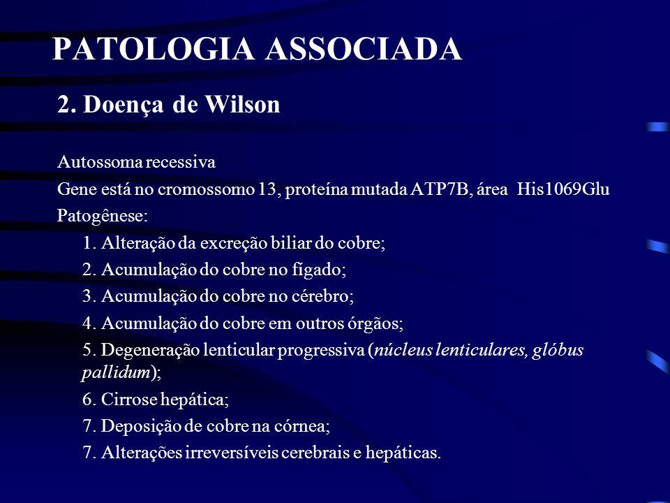 PATOLOGIA ASSOCIADA 2. Doença de Wilson Autossoma recessiva Gene está no cromossomo 13, proteína mutada ATP7B, área His1069Glu Patogênese: 1. Alteraçã