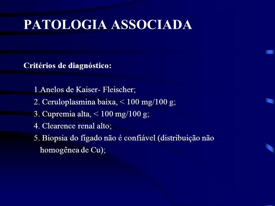 PATOLOGIA ASSOCIADA Critérios de diagnóstico: 1.Anelos de Kaiser- Fleischer; 2. Ceruloplasmina baixa, < 100 mg/100 g; 3. Cupremia alta, < 100 mg/100 g
