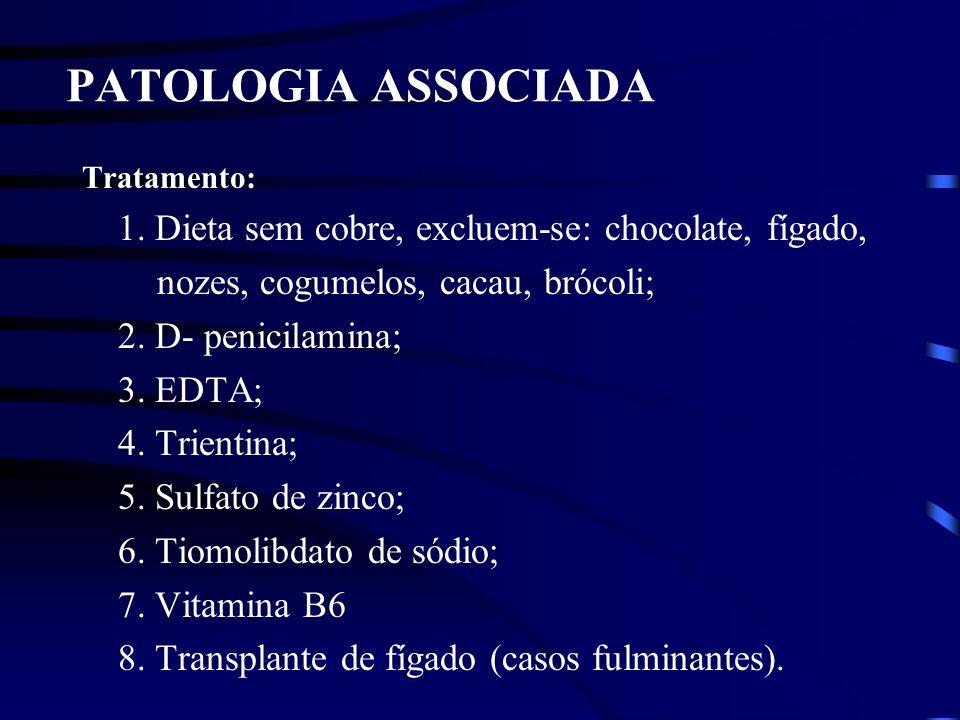 PATOLOGIA ASSOCIADA Tratamento: 1. Dieta sem cobre, excluem-se: chocolate, fígado, nozes, cogumelos, cacau, brócoli; 2. D- penicilamina; 3. EDTA; 4. T