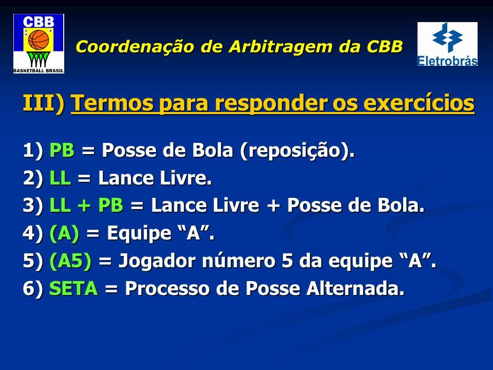 Coordenação de Arbitragem da CBB III) Termos para responder os exercícios 1) PB = Posse de Bola (reposição). 2) LL = Lance Livre. 3) LL + PB = Lance L