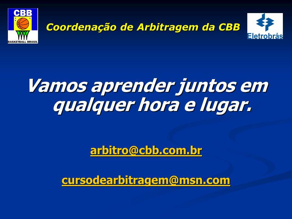 Coordenação de Arbitragem da CBB Vamos aprender juntos em qualquer hora e lugar. arbitro@cbb.com.br cursodearbitragem@msn.com