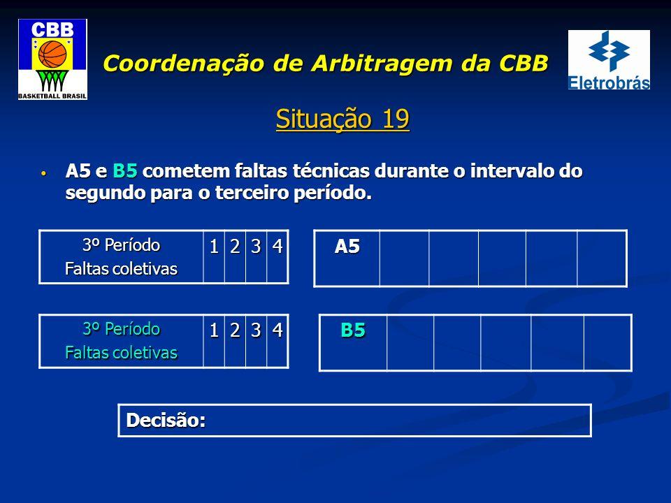Coordenação de Arbitragem da CBB Situação 19 A5 e B5 cometem faltas técnicas durante o intervalo do segundo para o terceiro período. A5 e B5 cometem f