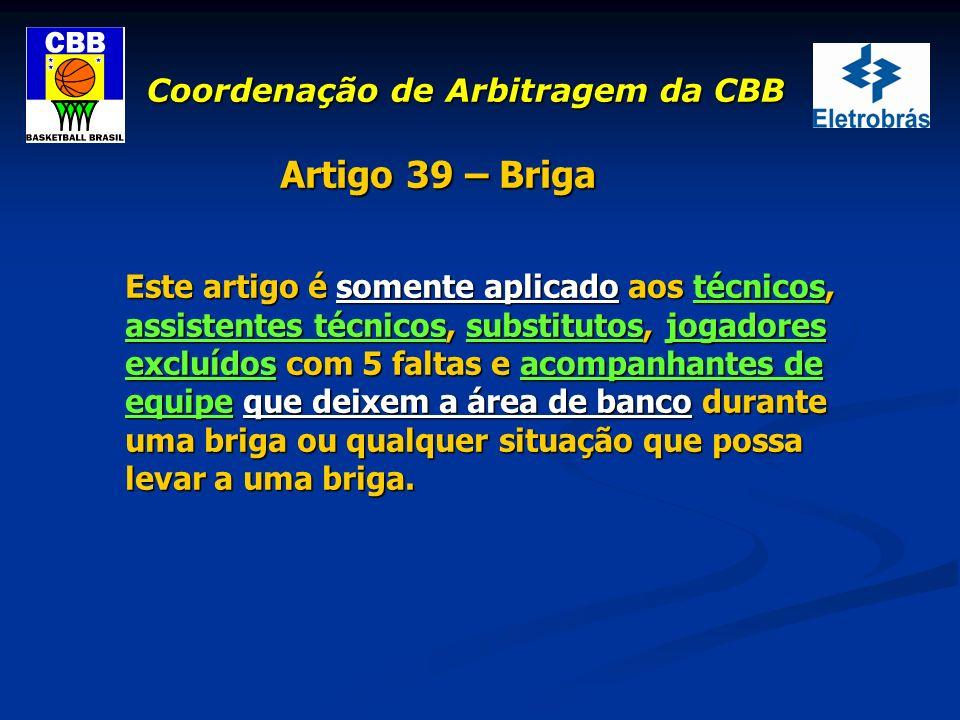 Coordenação de Arbitragem da CBB Artigo 39 – Briga Este artigo é somente aplicado aos técnicos, assistentes técnicos, substitutos, jogadores excluídos