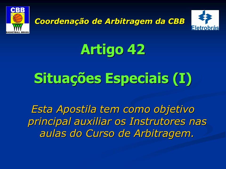 Coordenação de Arbitragem da CBB Artigo 42 Situações Especiais (I) Esta Apostila tem como objetivo principal auxiliar os Instrutores nas aulas do Curs