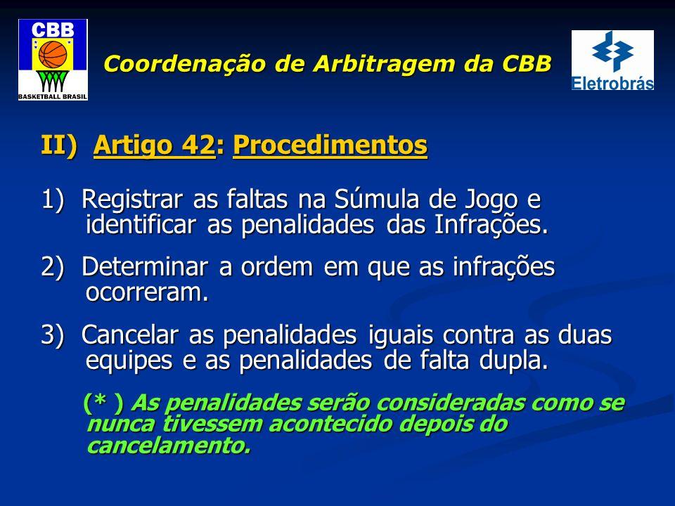 Coordenação de Arbitragem da CBB II) Artigo 42: Procedimentos 1) Registrar as faltas na Súmula de Jogo e identificar as penalidades das Infrações. 2)