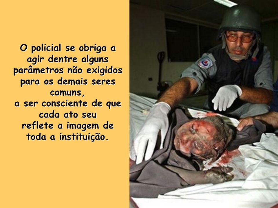 O policial se obriga a agir dentre alguns parâmetros não exigidos para os demais seres comuns, a ser consciente de que cada ato seu reflete a imagem de toda a instituição.
