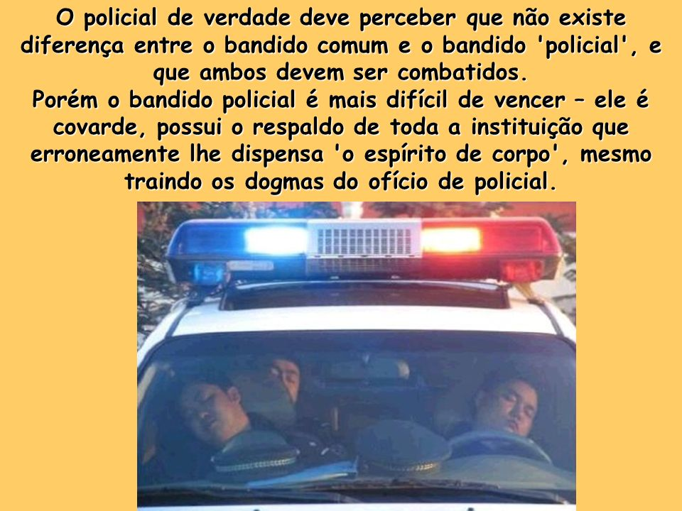 Precisa estar ciente que parte de seus 'irmãos em armas' parecem, mas não são policiais. Estão na Força Pública para se locupletarem, roubar, matar, p