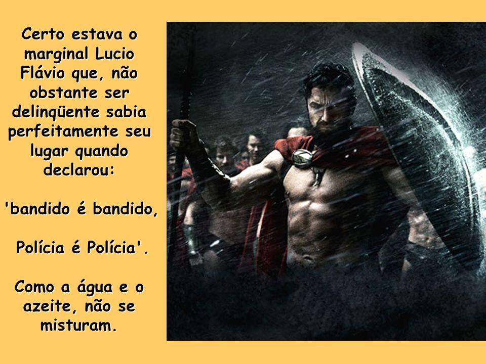 Certo estava o marginal Lucio Flávio que, não obstante ser delinqüente sabia perfeitamente seu lugar quando declarou: bandido é bandido, Polícia é Polícia .
