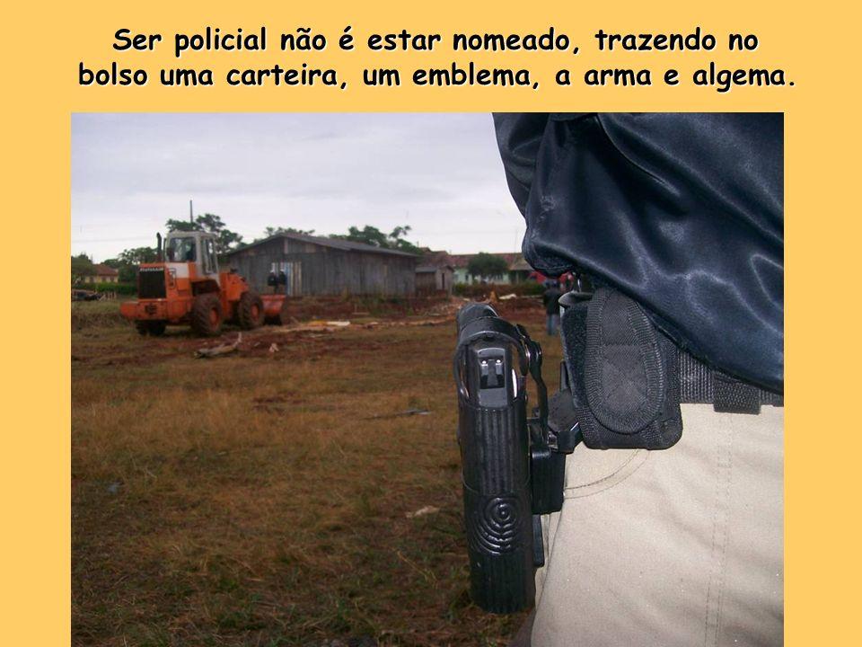 Ser policial não é estar nomeado, trazendo no bolso uma carteira, um emblema, a arma e algema.