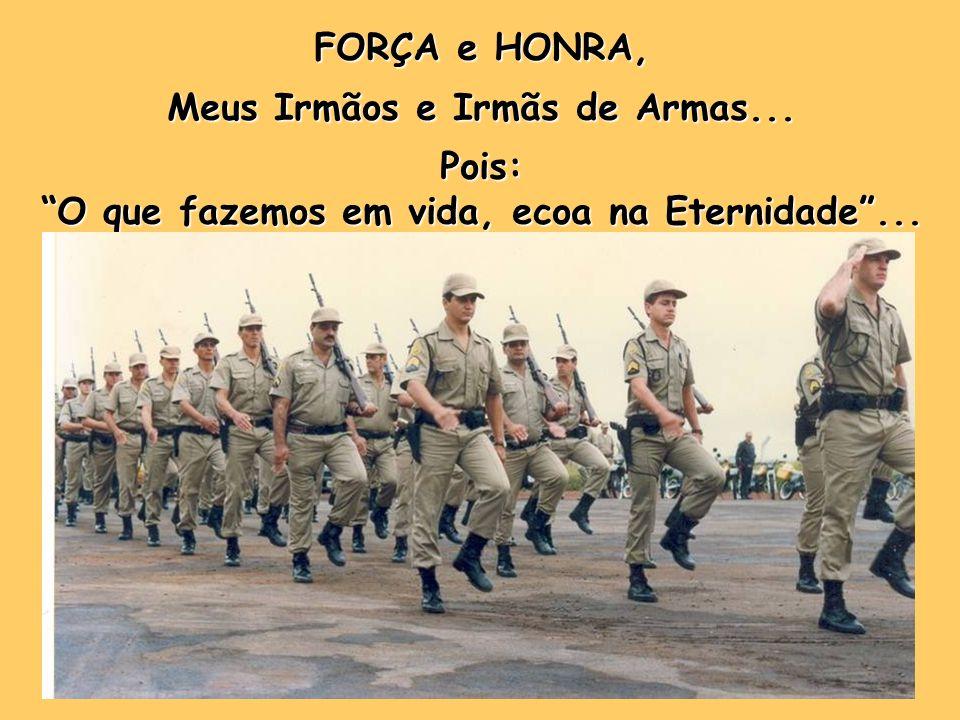 FORÇA e HONRA, Meus Irmãos e Irmãs de Armas... Pois: O que fazemos em vida, ecoa na Eternidade...