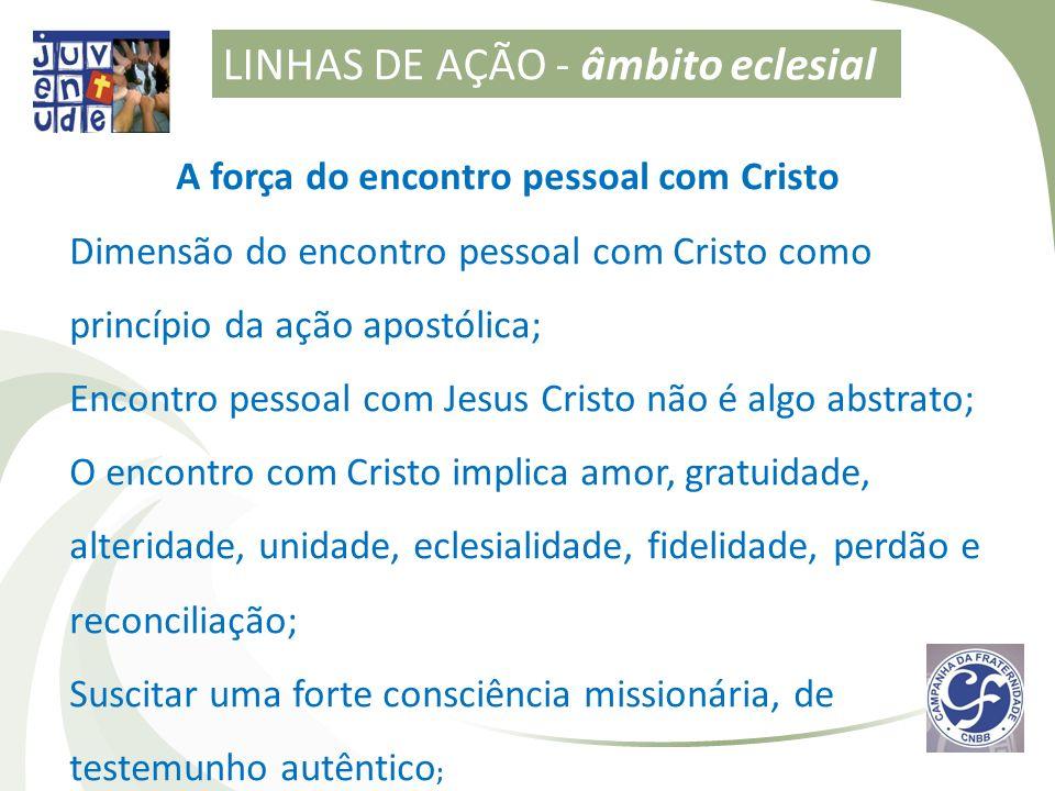 LINHAS DE AÇÃO - âmbito eclesial A força do encontro pessoal com Cristo Dimensão do encontro pessoal com Cristo como princípio da ação apostólica; Enc