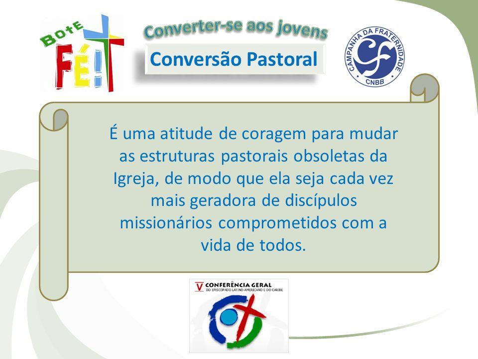 Conversão Pastoral É uma atitude de coragem para mudar as estruturas pastorais obsoletas da Igreja, de modo que ela seja cada vez mais geradora de dis