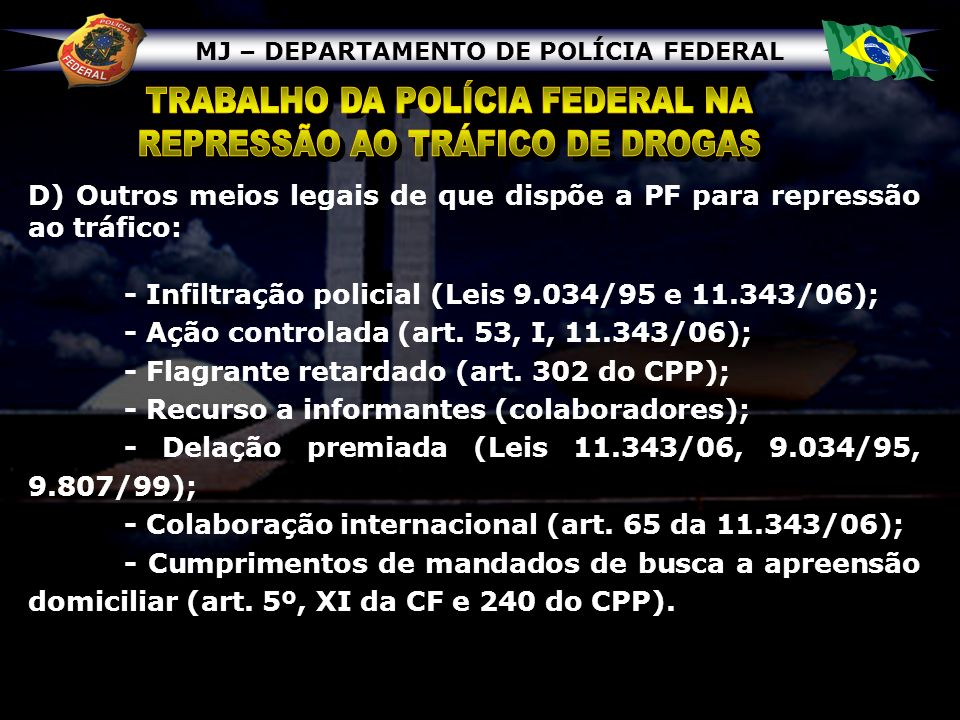 MJ – DEPARTAMENTO DE POLÍCIA FEDERAL D) Outros meios legais de que dispõe a PF para repressão ao tráfico: - Infiltração policial (Leis 9.034/95 e 11.3