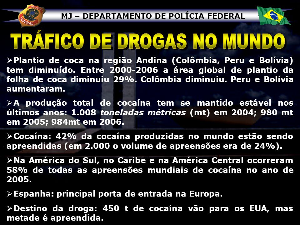 MJ – DEPARTAMENTO DE POLÍCIA FEDERAL Plantio de coca na região Andina (Colômbia, Peru e Bolívia) tem diminuído. Entre 2000-2006 a área global de plant