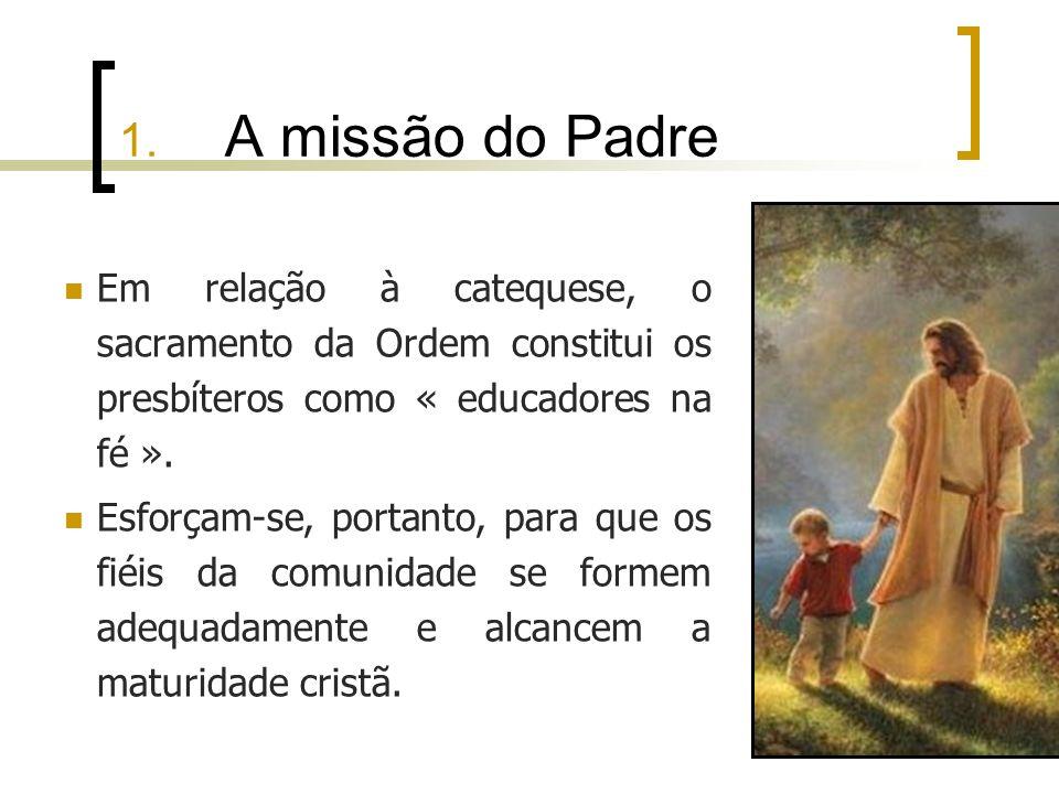 1. A missão do Padre Em relação à catequese, o sacramento da Ordem constitui os presbíteros como « educadores na fé ». Esforçam-se, portanto, para que
