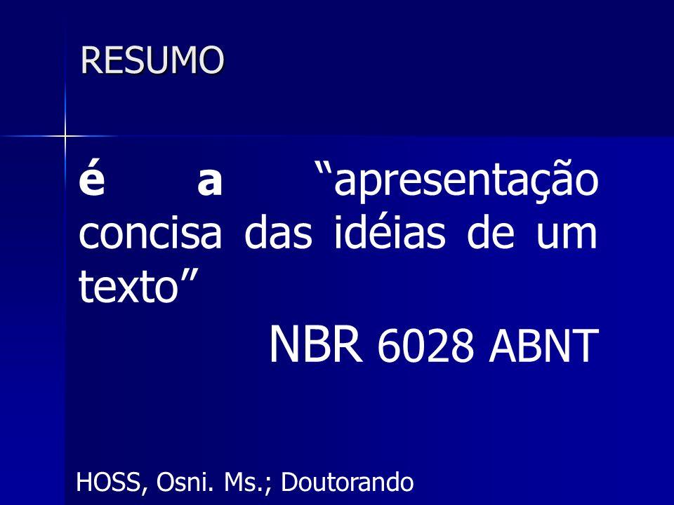 HOSS, Osni. Ms.; Doutorando RESUMO é a apresentação concisa das idéias de um texto NBR 6028 ABNT