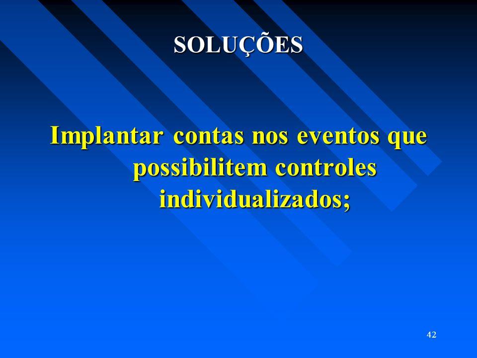 42 SOLUÇÕES Implantar contas nos eventos que possibilitem controles individualizados;