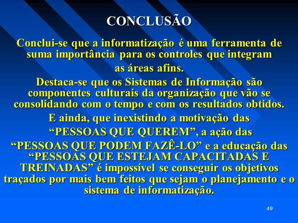 49 CONCLUSÃO Conclui-se que a informatização é uma ferramenta de suma importância para os controles que integram as áreas afins. Destaca-se que os Sis