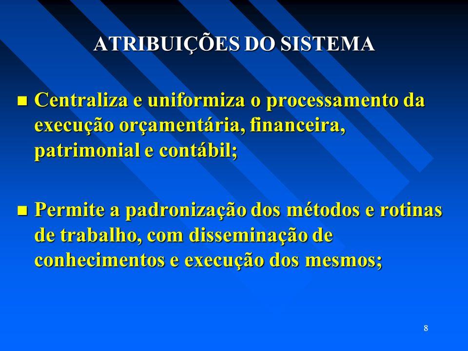 8 ATRIBUIÇÕES DO SISTEMA Centraliza e uniformiza o processamento da execução orçamentária, financeira, patrimonial e contábil; Centraliza e uniformiza