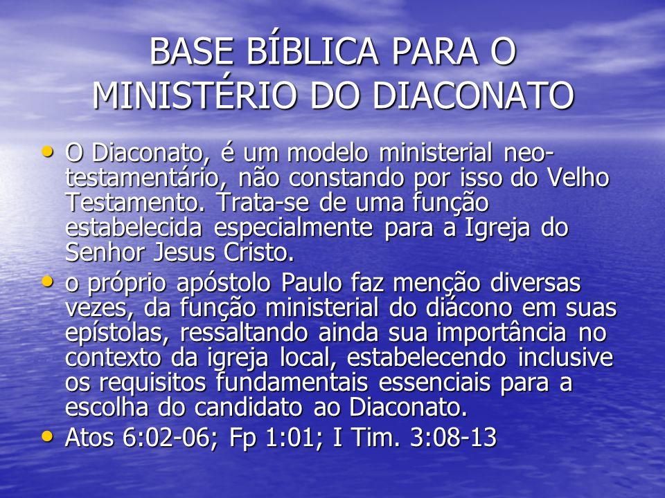 BASE BÍBLICA PARA O MINISTÉRIO DO DIACONATO O Diaconato, é um modelo ministerial neo- testamentário, não constando por isso do Velho Testamento. Trata