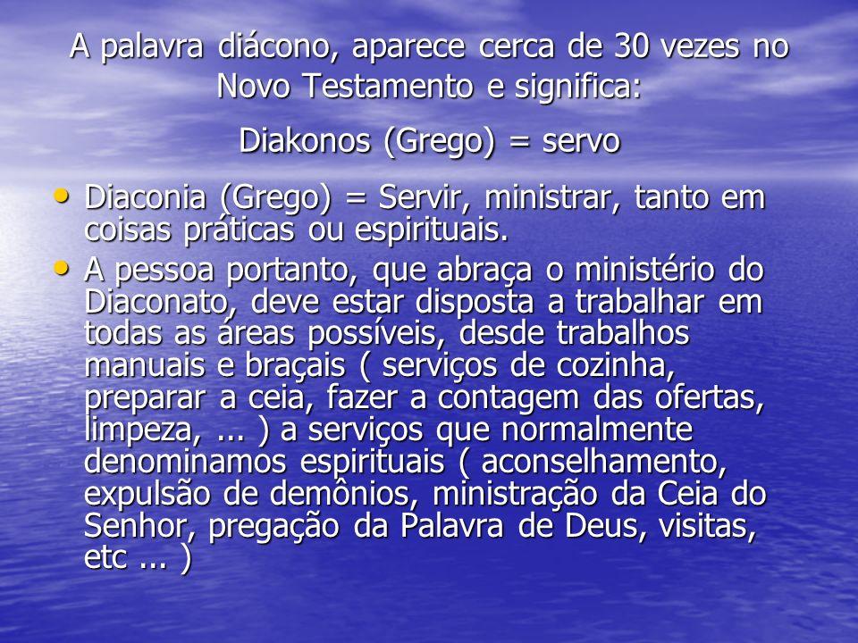 A palavra diácono, aparece cerca de 30 vezes no Novo Testamento e significa: Diakonos (Grego) = servo Diaconia (Grego) = Servir, ministrar, tanto em c