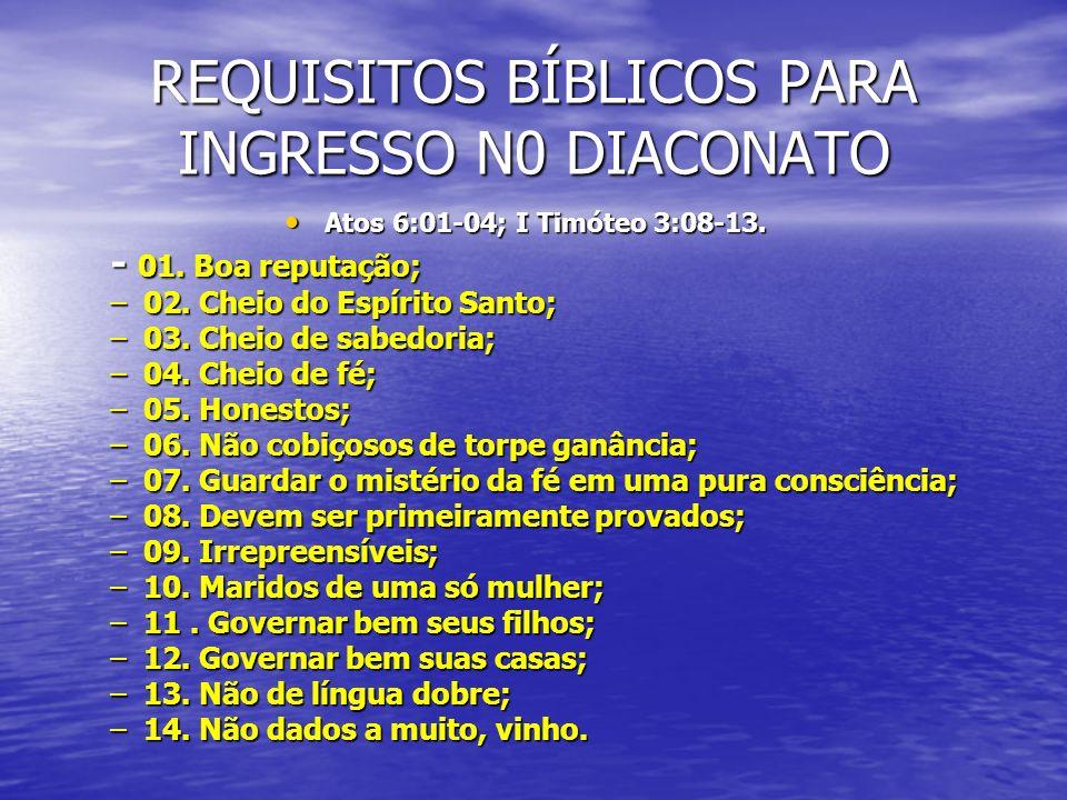 REQUISITOS BÍBLICOS PARA INGRESSO N0 DIACONATO Atos 6:01-04; I Timóteo 3:08-13. Atos 6:01-04; I Timóteo 3:08-13. - 01. Boa reputação; –02. Cheio do Es