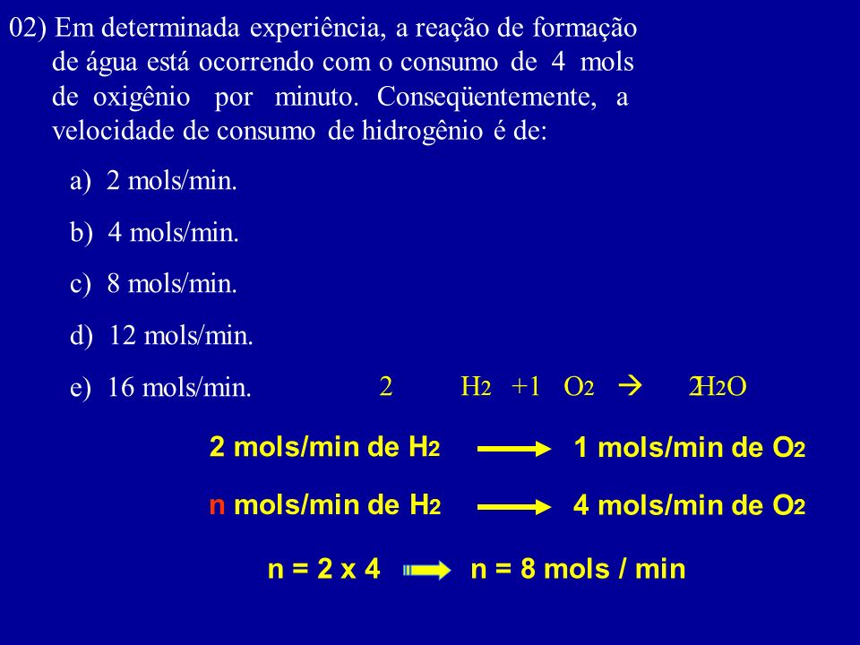 02) Em determinada experiência, a reação de formação de água está ocorrendo com o consumo de 4 mols de oxigênio por minuto. Conseqüentemente, a veloci