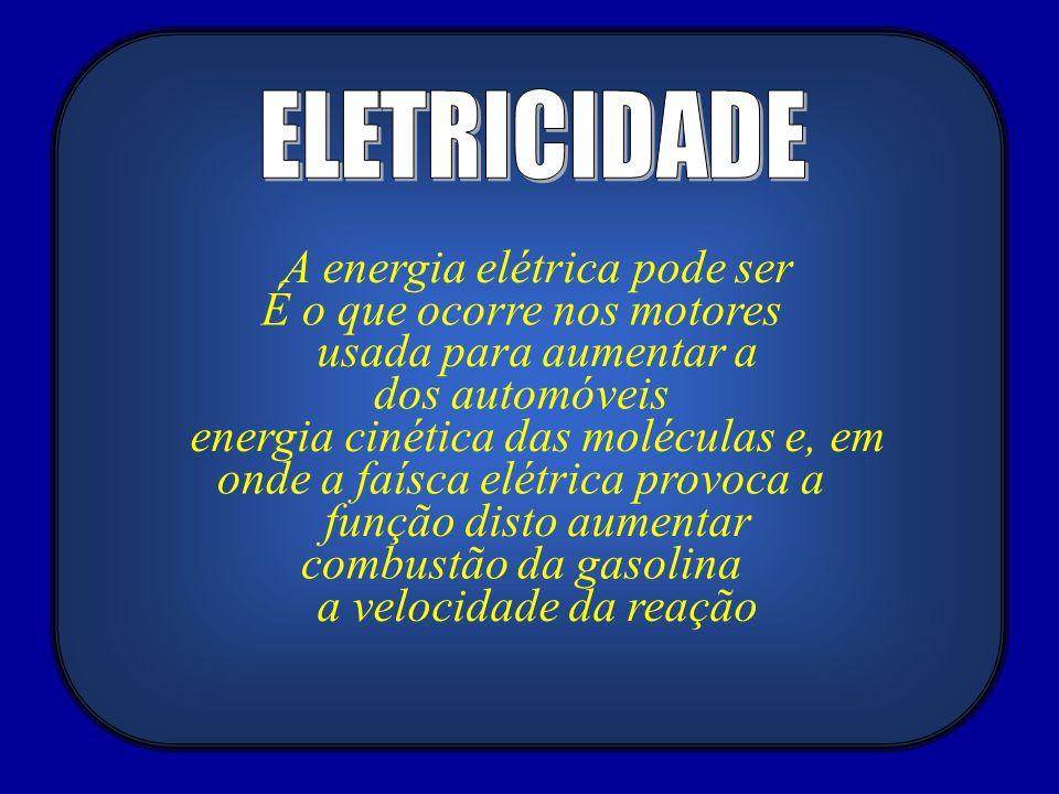 A energia elétrica pode ser usada para aumentar a energia cinética das moléculas e, em função disto aumentar a velocidade da reação É o que ocorre nos motores dos automóveis onde a faísca elétrica provoca a combustão da gasolina