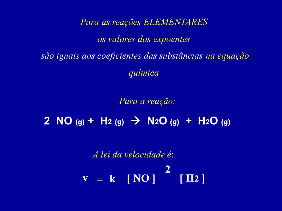 Para as reações ELEMENTARES os valores dos expoentes são iguais aos coeficientes das substâncias na equação química 2 NO (g) + H 2 (g) N 2 O (g) + H 2 O (g) v = k [ NO ] [ H 2 ] 2 Para a reação: A lei da velocidade é: