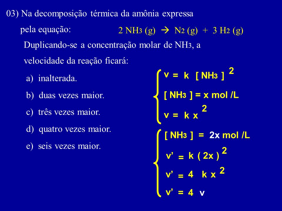 03) Na decomposição térmica da amônia expressa pela equação: 2 NH 3 (g) N 2 (g) + 3 H 2 (g) Duplicando-se a concentração molar de NH 3, a velocidade da reação ficará: a) inalterada.