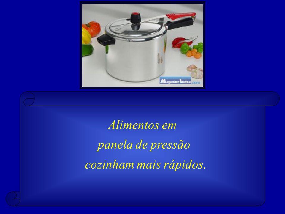 Alimentos em panela de pressão cozinham mais rápidos.
