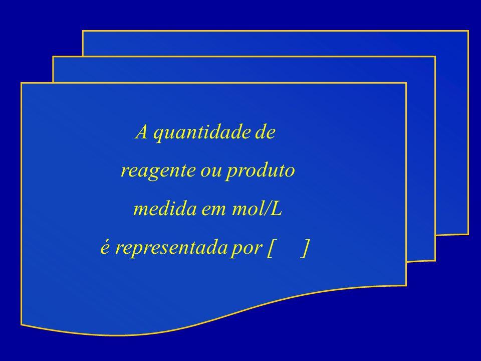 A quantidade de reagente ou produto medida em mol/L é representada por [ ]