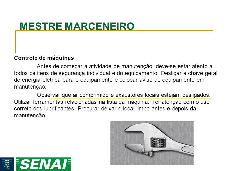 MESTRE MARCENEIRO Controle de máquinas Antes de começar a atividade de manutenção, deve-se estar atento a todos os itens de segurança individual e do
