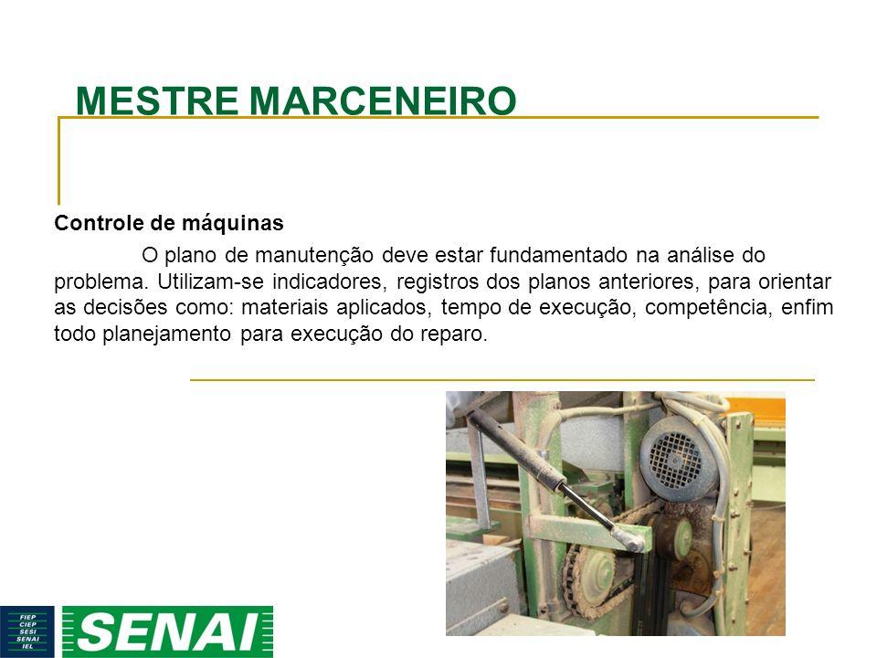 MESTRE MARCENEIRO Controle de máquinas O plano de manutenção deve estar fundamentado na análise do problema. Utilizam-se indicadores, registros dos pl