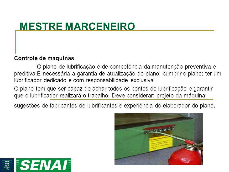 MESTRE MARCENEIRO Controle de máquinas O plano de lubrificação é de competência da manutenção preventiva e preditiva.É necessária a garantia de atuali