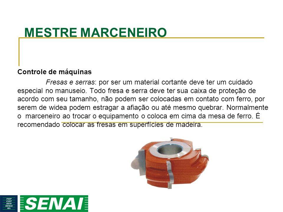 MESTRE MARCENEIRO Controle de máquinas Fresas e serras: por ser um material cortante deve ter um cuidado especial no manuseio. Todo fresa e serra deve