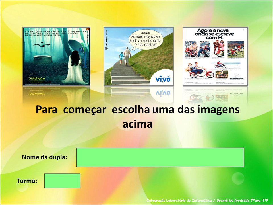 Nome da dupla: Turma: Para começar escolha uma das imagens acima Integração Laboratório de Informática / Gramática (revisão)_7ºano_1ºP