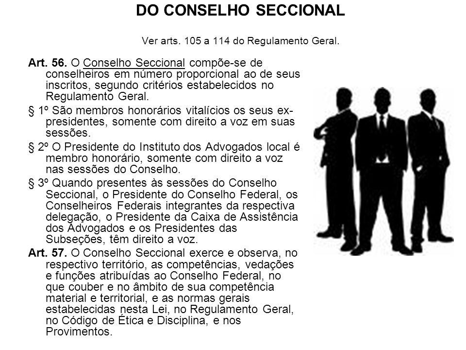 DO CONSELHO SECCIONAL Ver arts. 105 a 114 do Regulamento Geral. Art. 56. O Conselho Seccional compõe-se de conselheiros em número proporcional ao de s