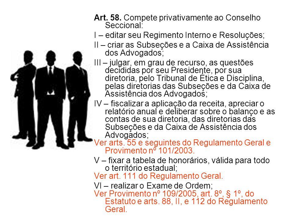 Art. 58. Compete privativamente ao Conselho Seccional: I – editar seu Regimento Interno e Resoluções; II – criar as Subseções e a Caixa de Assistência