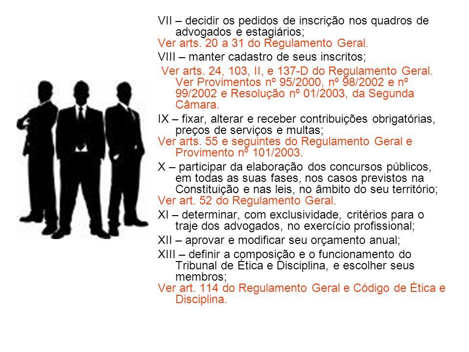 VII – decidir os pedidos de inscrição nos quadros de advogados e estagiários; Ver arts. 20 a 31 do Regulamento Geral. VIII – manter cadastro de seus i
