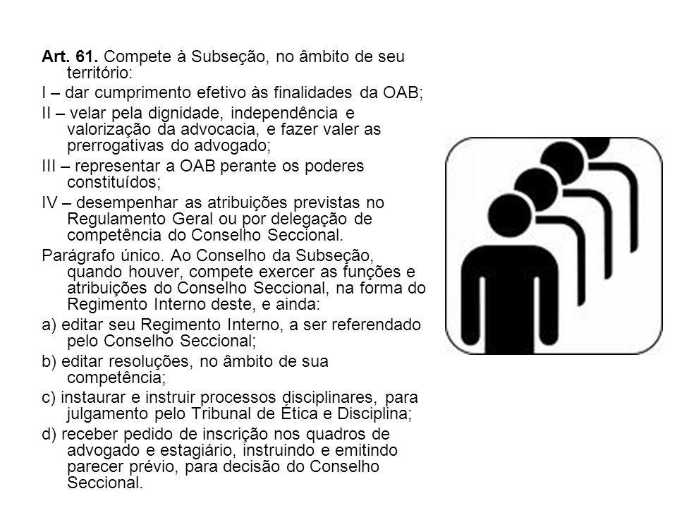 Art. 61. Compete à Subseção, no âmbito de seu território: I – dar cumprimento efetivo às finalidades da OAB; II – velar pela dignidade, independência