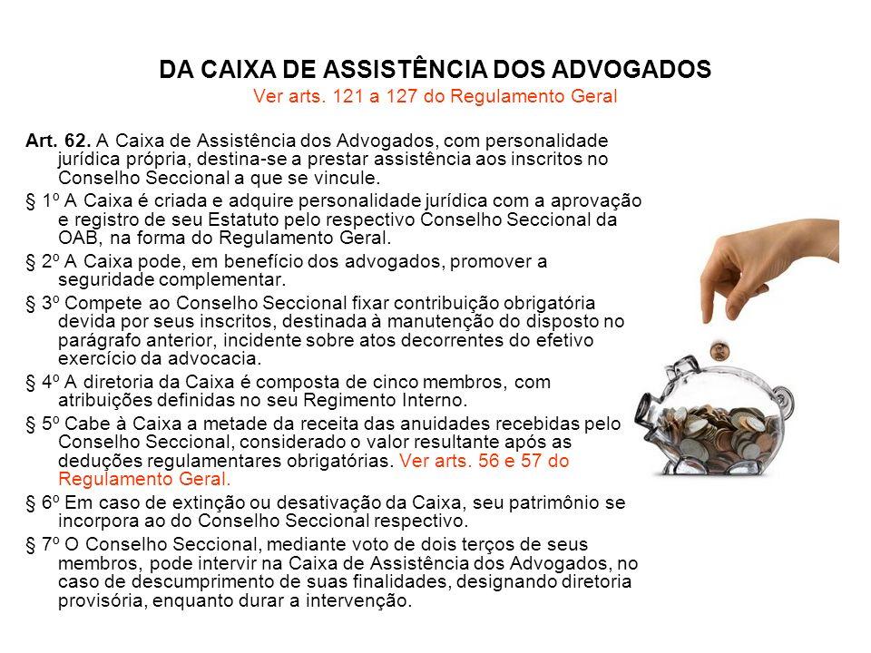 DA CAIXA DE ASSISTÊNCIA DOS ADVOGADOS Ver arts. 121 a 127 do Regulamento Geral Art. 62. A Caixa de Assistência dos Advogados, com personalidade jurídi
