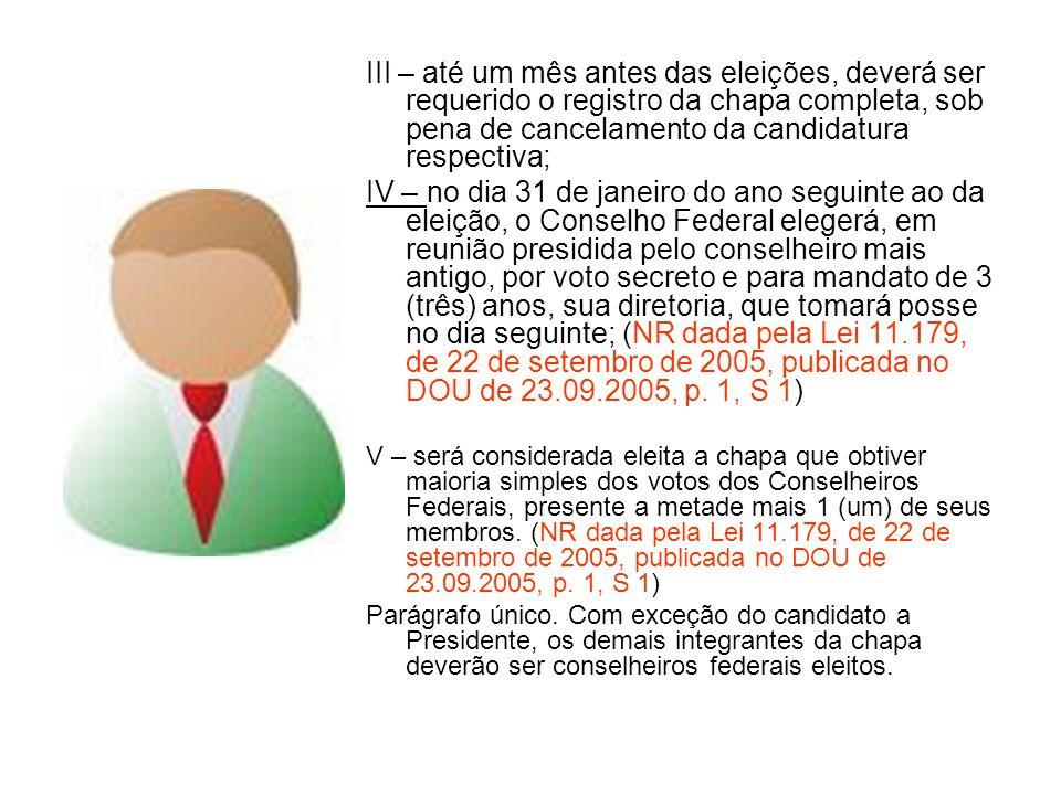 III – até um mês antes das eleições, deverá ser requerido o registro da chapa completa, sob pena de cancelamento da candidatura respectiva; IV – no dia 31 de janeiro do ano seguinte ao da eleição, o Conselho Federal elegerá, em reunião presidida pelo conselheiro mais antigo, por voto secreto e para mandato de 3 (três) anos, sua diretoria, que tomará posse no dia seguinte; (NR dada pela Lei 11.179, de 22 de setembro de 2005, publicada no DOU de 23.09.2005, p.