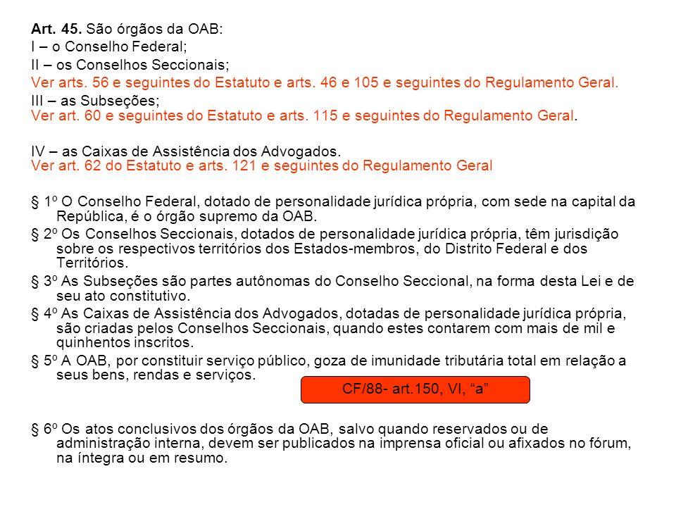Art. 45. São órgãos da OAB: I – o Conselho Federal; II – os Conselhos Seccionais; Ver arts. 56 e seguintes do Estatuto e arts. 46 e 105 e seguintes do