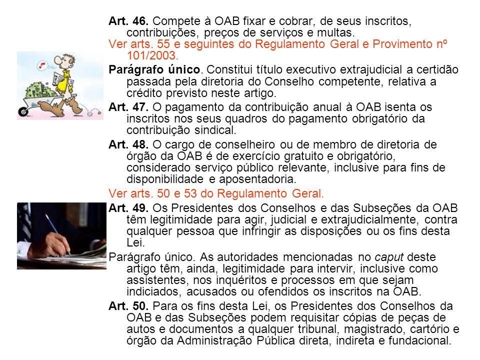 Art. 46. Compete à OAB fixar e cobrar, de seus inscritos, contribuições, preços de serviços e multas. Ver arts. 55 e seguintes do Regulamento Geral e