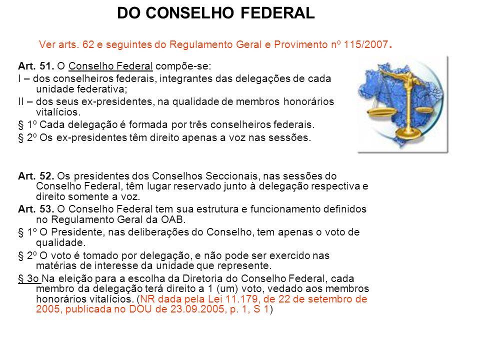 DO CONSELHO FEDERAL Ver arts. 62 e seguintes do Regulamento Geral e Provimento nº 115/2007. Art. 51. O Conselho Federal compõe-se: I – dos conselheiro
