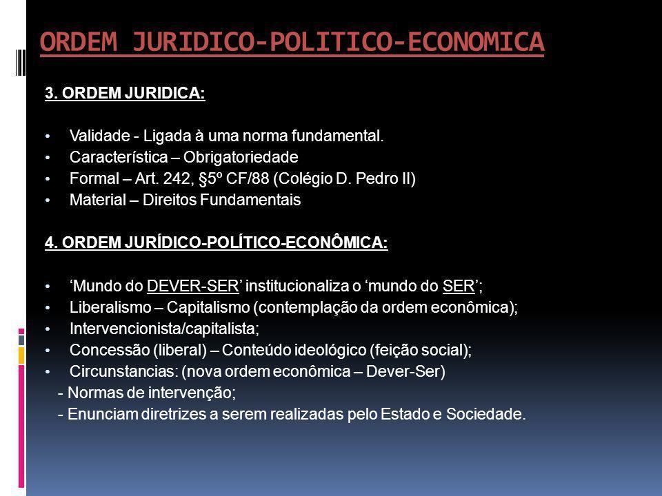 ORDEM JURIDICO-POLITICO-ECONOMICA 3. ORDEM JURIDICA: Validade - Ligada à uma norma fundamental. Característica – Obrigatoriedade Formal – Art. 242, §5