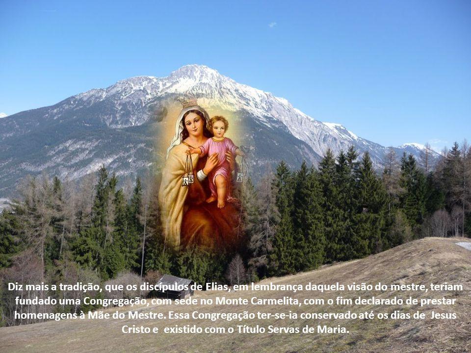 Diz mais a tradição, que os discípulos de Elias, em lembrança daquela visão do mestre, teriam fundado uma Congregação, com sede no Monte Carmelita, com o fim declarado de prestar homenagens à Mãe do Mestre.