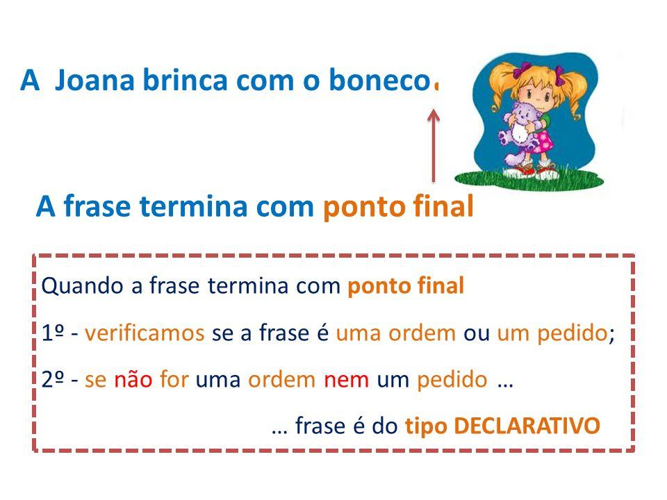 A Joana brinca com o boneco. A frase termina com ponto final Quando a frase termina com ponto final 1º - verificamos se a frase é uma ordem ou um pedi